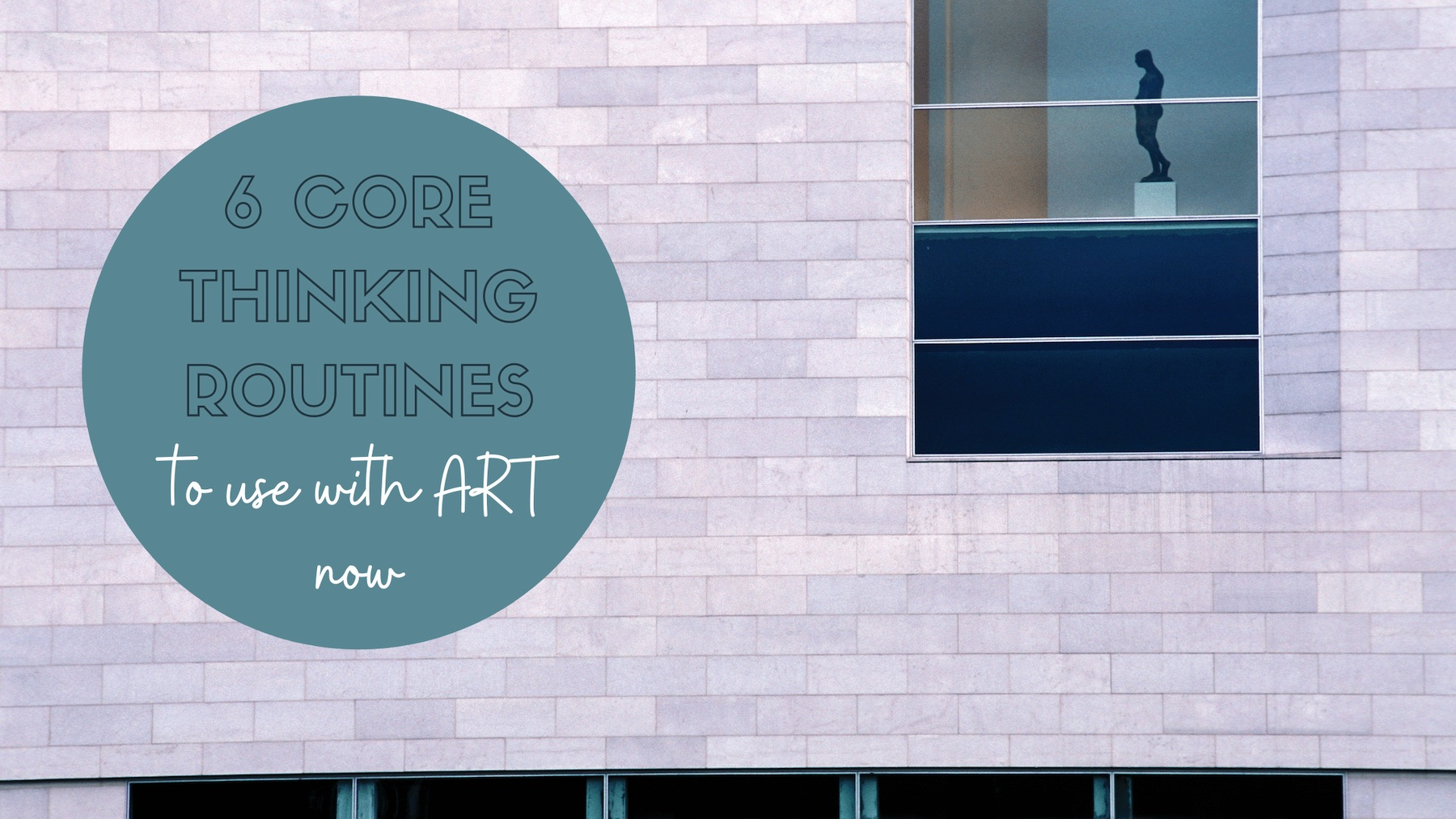 6 core thinking routines to use with art now