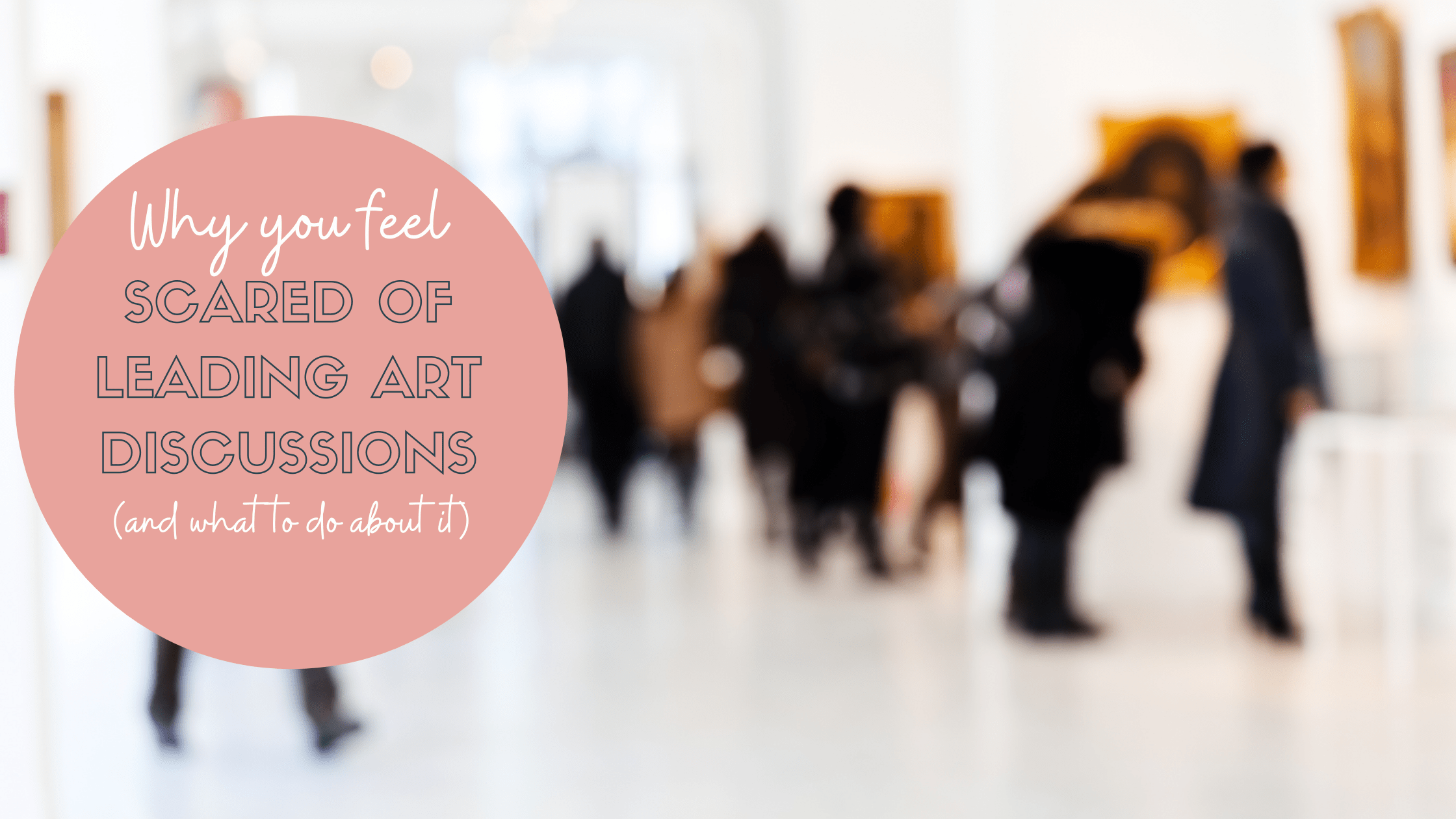 Why you feel scared of leading art discussions (and what to do about it)